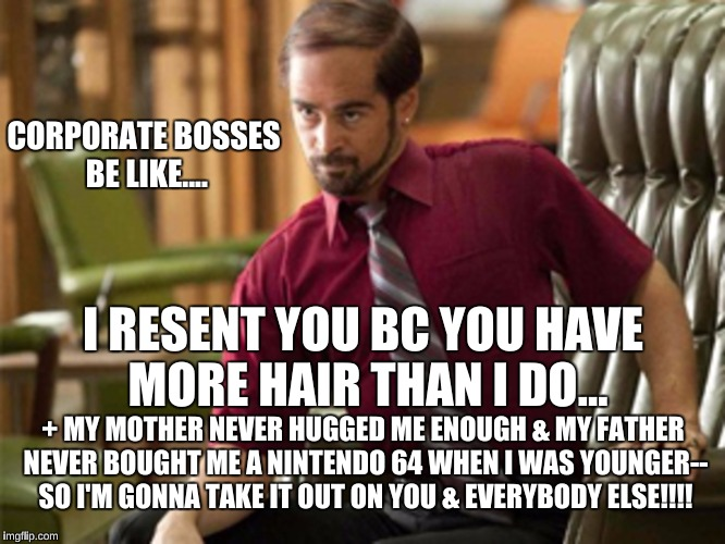 Corporate bosses are the worse kind of people... | CORPORATE BOSSES BE LIKE.... I RESENT YOU BC YOU HAVE MORE HAIR THAN I DO... + MY MOTHER NEVER HUGGED ME ENOUGH & MY FATHER NEVER BOUGHT ME  | image tagged in corporate,corporate boss,jerk,horrible bosses,memes,scumbag | made w/ Imgflip meme maker