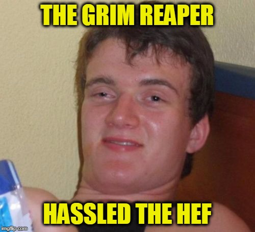 The Bunny Guy Died | THE GRIM REAPER HASSLED THE HEF | image tagged in memes,10 guy | made w/ Imgflip meme maker