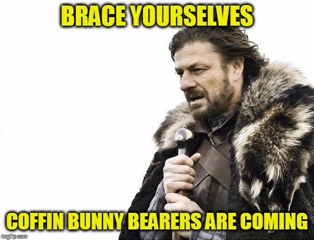Hefting the Hugh in Bunny Ears | BRACE YOURSELVES COFFIN BUNNY BEARERS ARE COMING | image tagged in memes,brace yourselves x is coming | made w/ Imgflip meme maker
