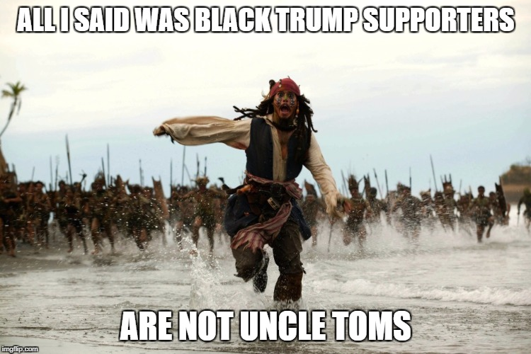 Response to agmac5's meme re: Southern White Christian Trump supporters... | ALL I SAID WAS BLACK TRUMP SUPPORTERS ARE NOT UNCLE TOMS | image tagged in captain jack sparrow running,trump supporters | made w/ Imgflip meme maker