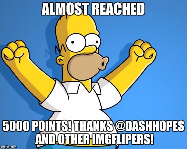 Woohoo Homer Simpson | ALMOST REACHED 5000 POINTS! THANKS @DASHHOPES AND OTHER IMGFLIPERS! | image tagged in woohoo homer simpson | made w/ Imgflip meme maker