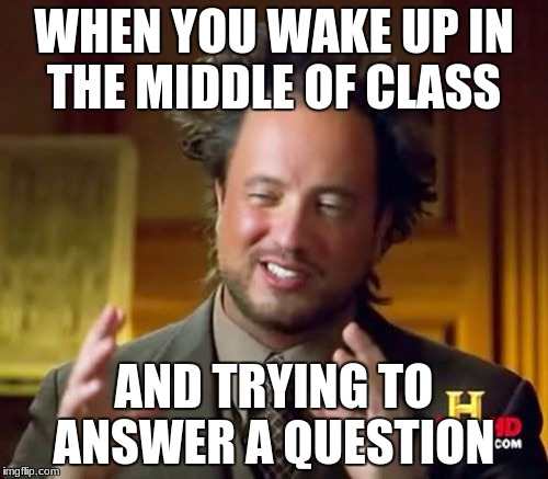 Ancient Aliens Meme | WHEN YOU WAKE UP IN THE MIDDLE OF CLASS AND TRYING TO ANSWER A QUESTION | image tagged in memes,ancient aliens | made w/ Imgflip meme maker
