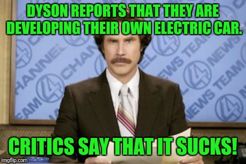You had to see that coming! | DYSON REPORTS THAT THEY ARE DEVELOPING THEIR OWN ELECTRIC CAR. CRITICS SAY THAT IT SUCKS! | image tagged in memes,ron burgundy,dyson,electric car,sucks | made w/ Imgflip meme maker