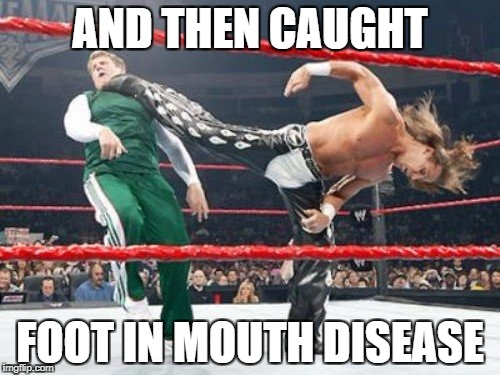 AND THEN CAUGHT FOOT IN MOUTH DISEASE | made w/ Imgflip meme maker