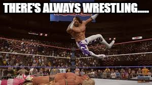 macho | THERE'S ALWAYS WRESTLING..... | image tagged in macho | made w/ Imgflip meme maker