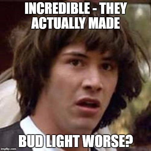 Conspiracy Keanu Meme | INCREDIBLE - THEY ACTUALLY MADE BUD LIGHT WORSE? | image tagged in memes,conspiracy keanu | made w/ Imgflip meme maker