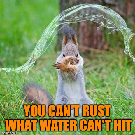 YOU CAN'T RUST WHAT WATER CAN'T HIT | made w/ Imgflip meme maker