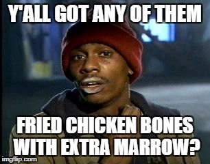 Y'all Got Any More Of That Meme | Y'ALL GOT ANY OF THEM FRIED CHICKEN BONES WITH EXTRA MARROW? | image tagged in memes,yall got any more of | made w/ Imgflip meme maker