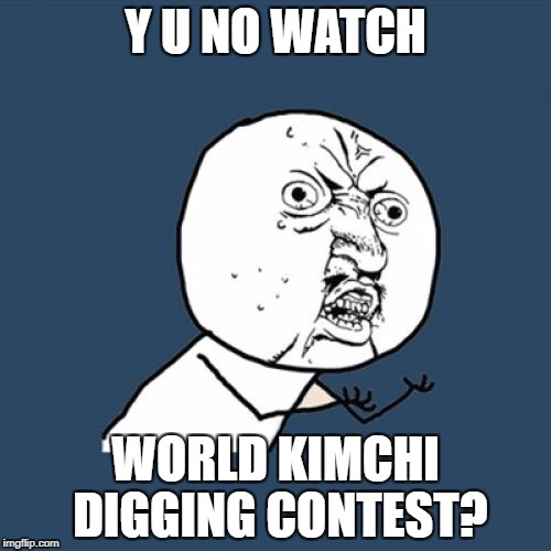 Y U No Meme | Y U NO WATCH WORLD KIMCHI DIGGING CONTEST? | image tagged in memes,y u no | made w/ Imgflip meme maker