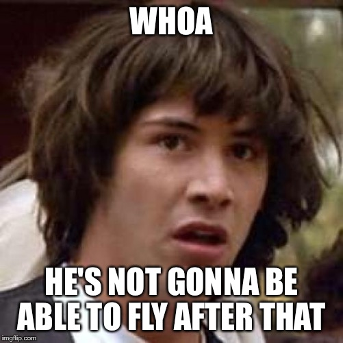 Conspiracy Keanu Meme | WHOA HE'S NOT GONNA BE ABLE TO FLY AFTER THAT | image tagged in memes,conspiracy keanu | made w/ Imgflip meme maker