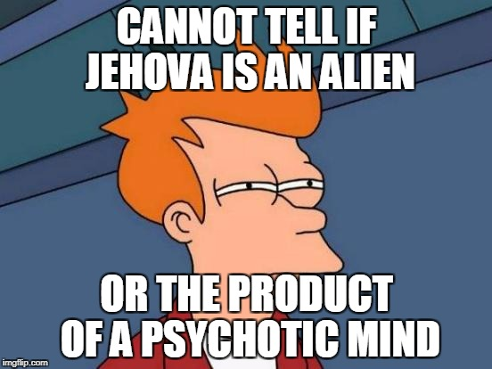 Futurama Fry Meme | CANNOT TELL IF JEHOVA IS AN ALIEN OR THE PRODUCT OF A PSYCHOTIC MIND | image tagged in memes,futurama fry | made w/ Imgflip meme maker