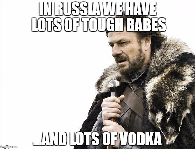 Brace Yourselves X is Coming Meme | IN RUSSIA WE HAVE LOTS OF TOUGH BABES ...AND LOTS OF VODKA | image tagged in memes,brace yourselves x is coming | made w/ Imgflip meme maker