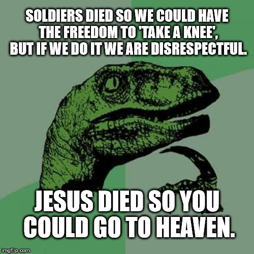 Pipe Down and Let It Sink In [get it?...sink/pipe ;)...] | SOLDIERS DIED SO WE COULD HAVE THE FREEDOM TO 'TAKE A KNEE', BUT IF WE DO IT WE ARE DISRESPECTFUL. JESUS DIED SO YOU COULD GO TO HEAVEN. | image tagged in memes,philosoraptor,trump,kermit the frog,sudden clarity clarence,nfl | made w/ Imgflip meme maker