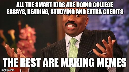 Steve Harvey Meme | ALL THE SMART KIDS ARE DOING COLLEGE ESSAYS, READING, STUDYING AND EXTRA CREDITS THE REST ARE MAKING MEMES | image tagged in memes,steve harvey | made w/ Imgflip meme maker
