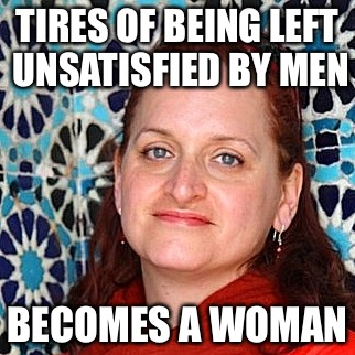 TIRES OF BEING LEFT UNSATISFIED BY MEN BECOMES A WOMAN | image tagged in steam,steampunk,balls,confused,teachers,turd | made w/ Imgflip meme maker