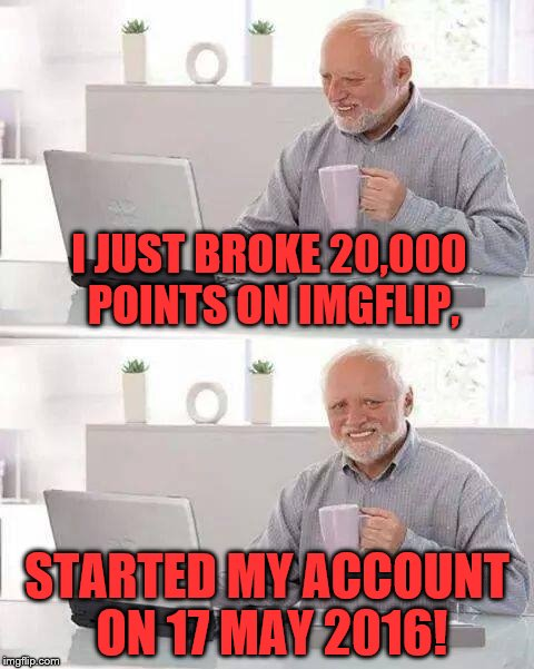 Hide the Pain Harold Meme | I JUST BROKE 20,000 POINTS ON IMGFLIP, STARTED MY ACCOUNT ON 17 MAY 2016! | image tagged in memes,hide the pain harold | made w/ Imgflip meme maker
