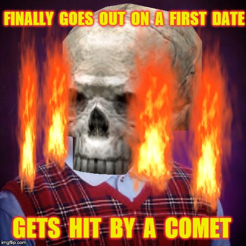 Bad Luck Brian | FINALLY  GOES  OUT  ON  A  FIRST  DATE GETS  HIT  BY  A  COMET | image tagged in memes,bad luck brian,comets,sbarro's,green tea,funny | made w/ Imgflip meme maker