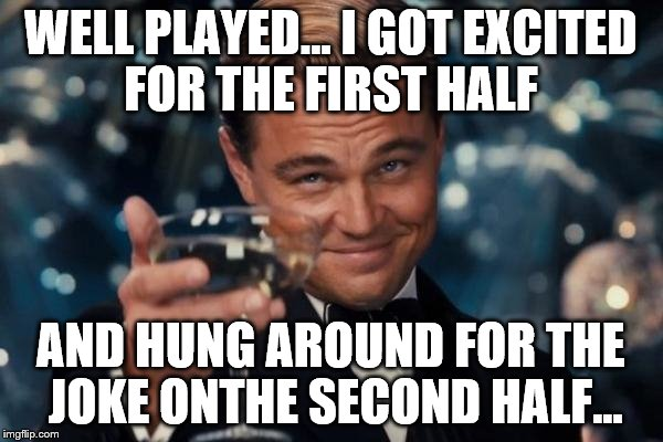 Leonardo Dicaprio Cheers Meme | WELL PLAYED... I GOT EXCITED FOR THE FIRST HALF AND HUNG AROUND FOR THE JOKE ONTHE SECOND HALF... | image tagged in memes,leonardo dicaprio cheers | made w/ Imgflip meme maker