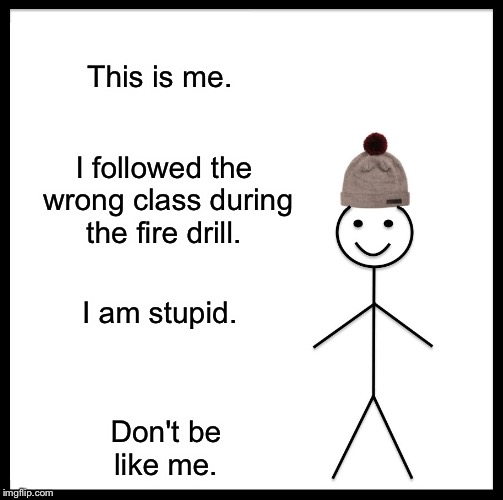 Be Like Bill Meme | This is me. I followed the wrong class during the fire drill. I am stupid. Don't be like me. | image tagged in memes,be like bill | made w/ Imgflip meme maker