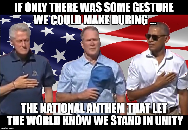Anthem Unity Gesture | IF ONLY THERE WAS SOME GESTURE WE COULD MAKE DURING ... THE NATIONAL ANTHEM THAT LET THE WORLD KNOW WE STAND IN UNITY | image tagged in stand up,national anthem,presidents | made w/ Imgflip meme maker