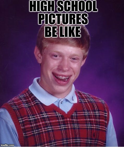 Bad Luck Brian Meme | HIGH SCHOOL BE LIKE PICTURES | image tagged in memes,bad luck brian | made w/ Imgflip meme maker