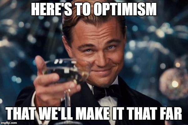 Leonardo Dicaprio Cheers Meme | HERE'S TO OPTIMISM THAT WE'LL MAKE IT THAT FAR | image tagged in memes,leonardo dicaprio cheers | made w/ Imgflip meme maker