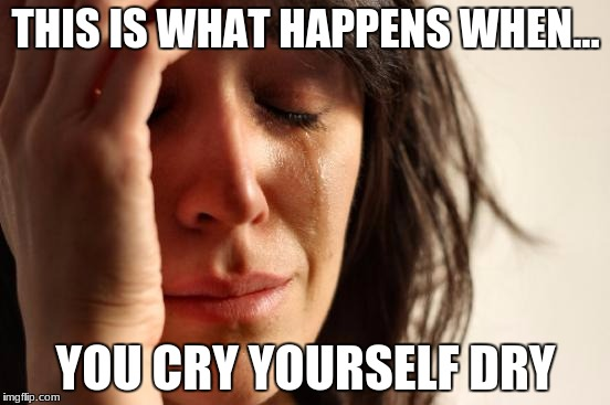 First World Problems Meme | THIS IS WHAT HAPPENS WHEN... YOU CRY YOURSELF DRY | image tagged in memes,first world problems | made w/ Imgflip meme maker