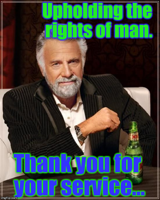 The Most Interesting Man In The World Meme | Upholding the rights of man. Thank you for your service... | image tagged in memes,the most interesting man in the world | made w/ Imgflip meme maker