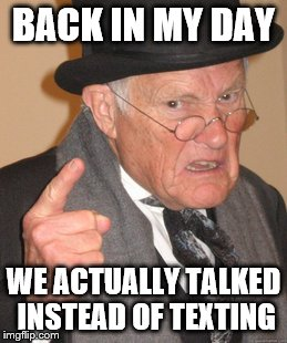 Back In My Day Meme | BACK IN MY DAY WE ACTUALLY TALKED INSTEAD OF TEXTING | image tagged in memes,back in my day | made w/ Imgflip meme maker