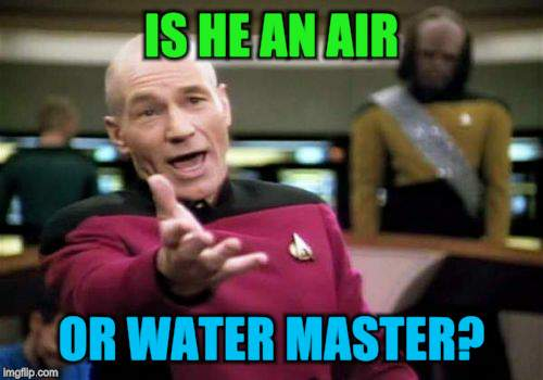 Picard Wtf Meme | IS HE AN AIR OR WATER MASTER? | image tagged in memes,picard wtf | made w/ Imgflip meme maker