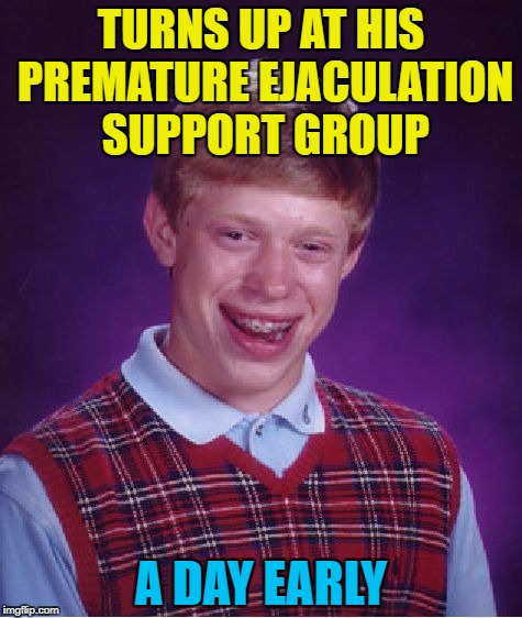 It was the first time it had ever happened... :) | TURNS UP AT HIS PREMATURE EJACULATION SUPPORT GROUP A DAY EARLY | image tagged in memes,bad luck brian,support group | made w/ Imgflip meme maker