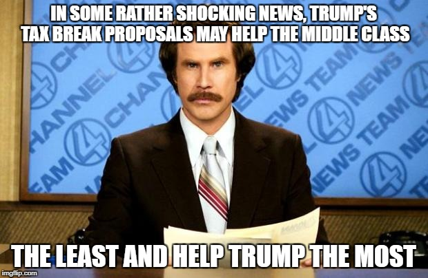 BREAKING NEWS | IN SOME RATHER SHOCKING NEWS, TRUMP'S TAX BREAK PROPOSALS MAY HELP THE MIDDLE CLASS THE LEAST AND HELP TRUMP THE MOST | image tagged in breaking news | made w/ Imgflip meme maker