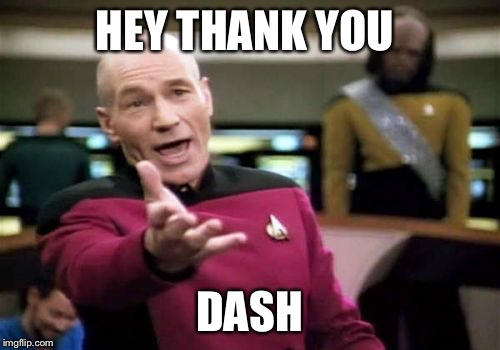 Picard Wtf Meme | HEY THANK YOU DASH | image tagged in memes,picard wtf | made w/ Imgflip meme maker