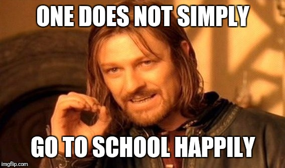 One Does Not Simply Meme | ONE DOES NOT SIMPLY GO TO SCHOOL HAPPILY | image tagged in memes,one does not simply | made w/ Imgflip meme maker