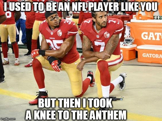 I USED TO BE AN NFL PLAYER LIKE YOU BUT THEN I TOOK A KNEE TO THE ANTHEM | image tagged in interdangers | made w/ Imgflip meme maker
