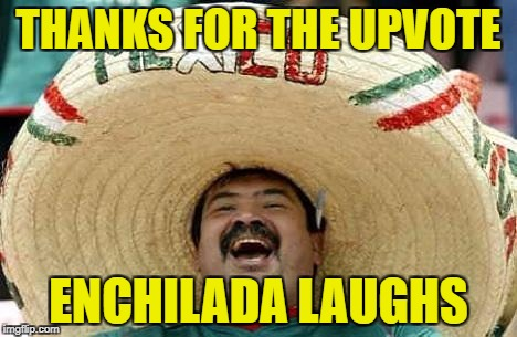 THANKS FOR THE UPVOTE ENCHILADA LAUGHS | made w/ Imgflip meme maker