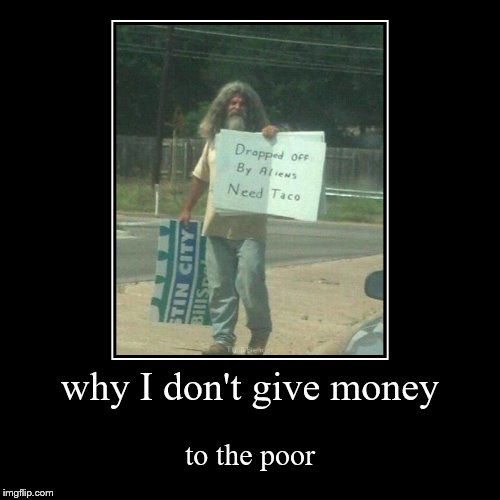 why I don't give money | to the poor | image tagged in funny,demotivationals | made w/ Imgflip demotivational maker