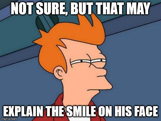 Futurama Fry Meme | NOT SURE, BUT THAT MAY EXPLAIN THE SMILE ON HIS FACE | image tagged in memes,futurama fry | made w/ Imgflip meme maker