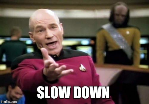 Picard Wtf Meme | SLOW DOWN | image tagged in memes,picard wtf | made w/ Imgflip meme maker