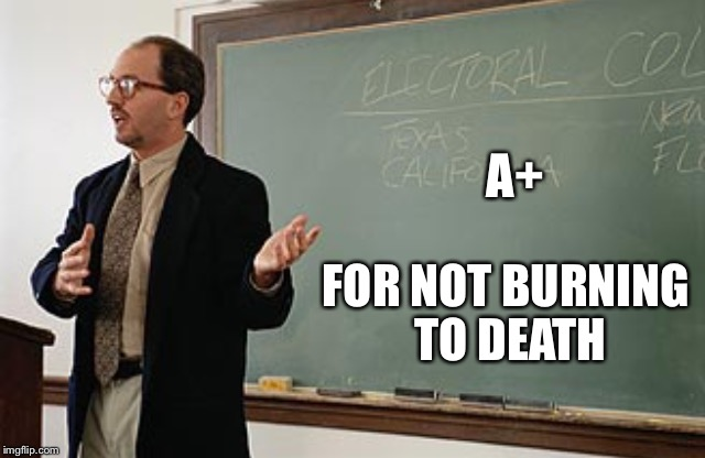 Teacher explains | A+ FOR NOT BURNING TO DEATH | image tagged in teacher explains | made w/ Imgflip meme maker
