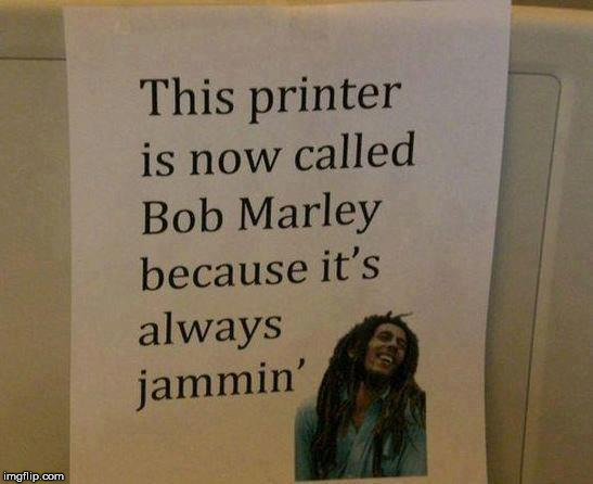 We Be Jammin! | image tagged in bob marley printer name,stir it up,the paper mill,way to go bob,tell 'em what he's won bobbb,a beautiful print out | made w/ Imgflip meme maker