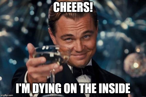 Leonardo Dicaprio Cheers Meme | CHEERS! I'M DYING ON THE INSIDE | image tagged in memes,leonardo dicaprio cheers | made w/ Imgflip meme maker