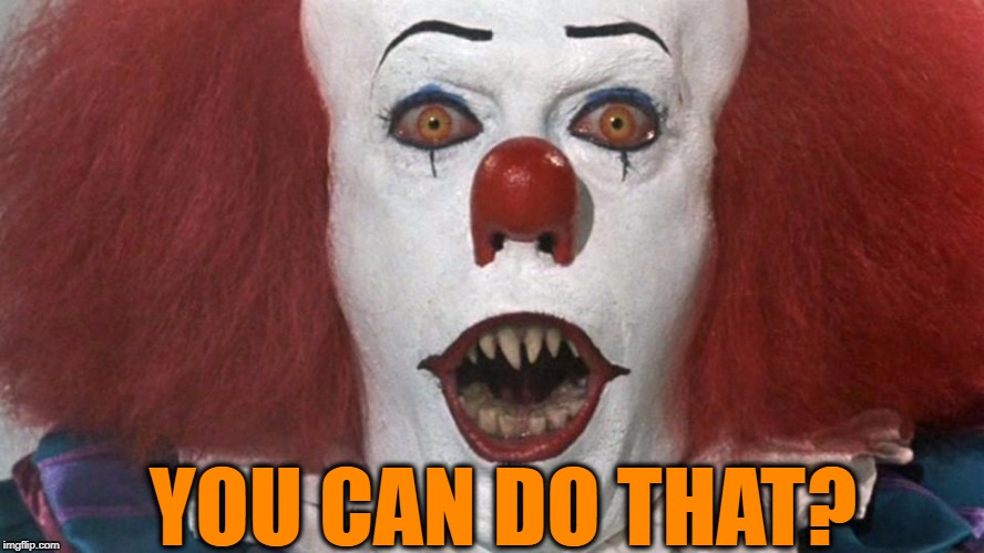Pennywise Surprised | YOU CAN DO THAT? | image tagged in pennywise surprised | made w/ Imgflip meme maker