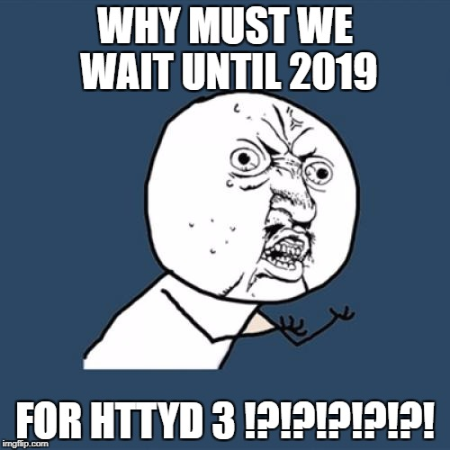Y U No Meme | WHY MUST WE WAIT UNTIL 2019 FOR HTTYD 3 !?!?!?!?!?! | image tagged in memes,y u no | made w/ Imgflip meme maker