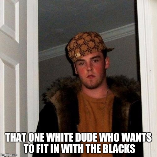 Scumbag Steve Meme | THAT ONE WHITE DUDE WHO WANTS TO FIT IN WITH THE BLACKS | image tagged in memes,scumbag steve | made w/ Imgflip meme maker