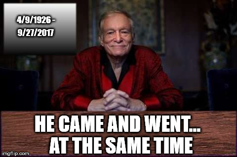That's how I want to go out too! Put me in the Hugh Hefner line please. | 4/9/1926 - HE CAME AND WENT...  AT THE SAME TIME 9/27/2017 | image tagged in hugh hefner,im a be in that long line,which line would u be in,i aint gonna be in the getting hit by a bus line,no way,meme | made w/ Imgflip meme maker