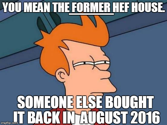 Futurama Fry Meme | YOU MEAN THE FORMER HEF HOUSE. SOMEONE ELSE BOUGHT IT BACK IN  AUGUST 2016 EEEEEEEEEEEEEEEEEEEEEEEEEEEEEEEEEEEEEEEEEEEEEEEEEEEEEEEEEEEEEEEEE | image tagged in memes,futurama fry | made w/ Imgflip meme maker