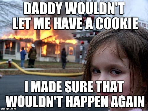 Disaster Girl Meme | DADDY WOULDN'T LET ME HAVE A COOKIE I MADE SURE THAT WOULDN'T HAPPEN AGAIN | image tagged in memes,disaster girl | made w/ Imgflip meme maker