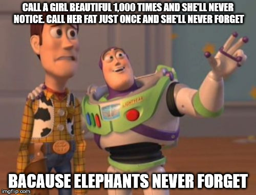 dating advice for young men | CALL A GIRL BEAUTIFUL 1,000 TIMES AND SHE'LL NEVER NOTICE. CALL HER FAT JUST ONCE AND SHE'LL NEVER FORGET BACAUSE ELEPHANTS NEVER FORGET | image tagged in memes,compliments,criticism,dating | made w/ Imgflip meme maker