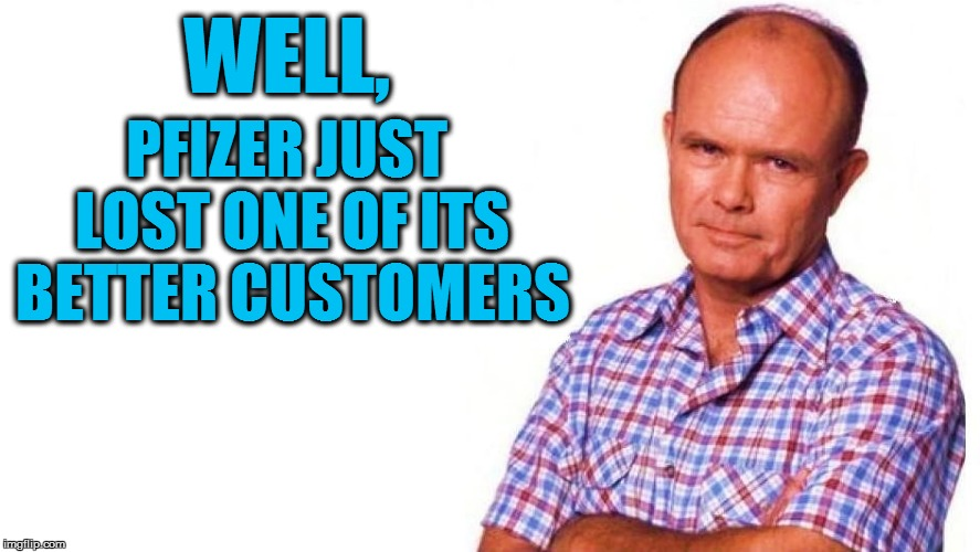 WELL, PFIZER JUST LOST ONE OF ITS BETTER CUSTOMERS | made w/ Imgflip meme maker
